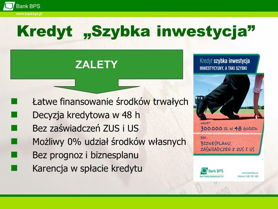 www.bankbps.pl Kredyt Szybka inwestycja Łatwe finansowanie środków trwałych Decyzja kredytowa w 48 h Bez zaświadczeń ZUS i US Możliwy 0% udział środków własnych Bez prognoz i biznesplanu Karencja w spłacie kredytu ZALETY