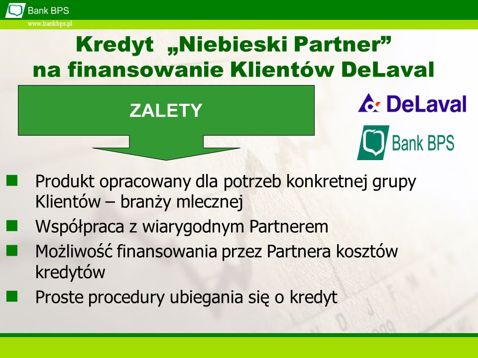 www.bankbps.pl Kredyt Niebieski Partner na finansowanie Klientów DeLaval Produkt opracowany dla potrzeb konkretnej grupy Klientów – branży mlecznej Współpraca z wiarygodnym Partnerem Możliwość finansowania przez Partnera kosztów kredytów Proste procedury ubiegania się o kredyt ZALETY