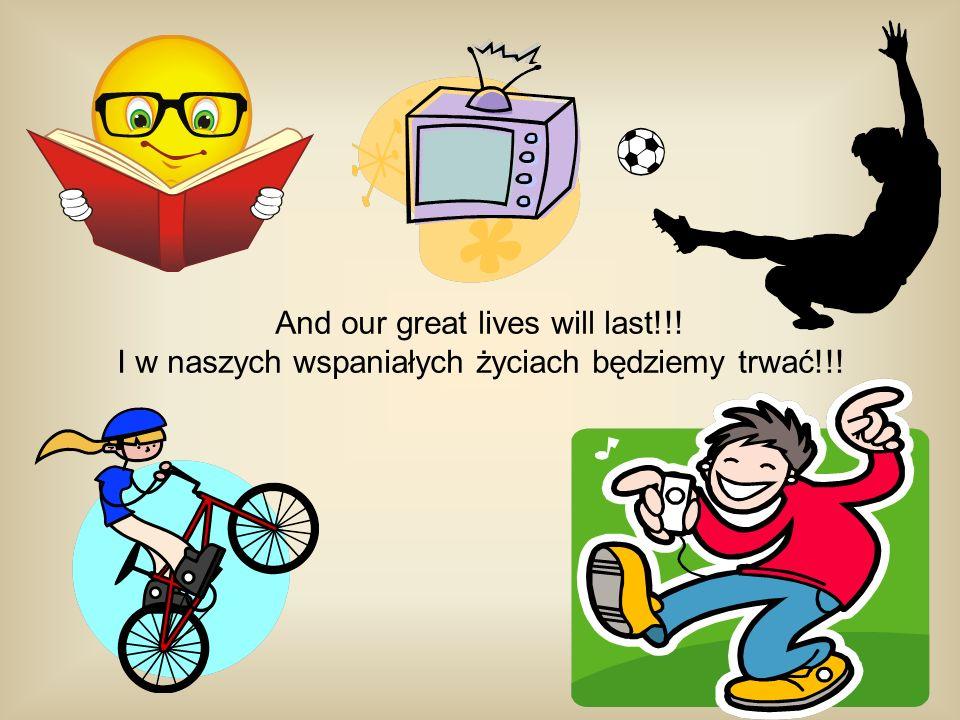 And our great lives will last!!! I w naszych wspaniałych życiach będziemy trwać!!!
