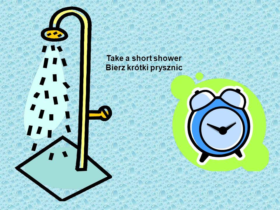 Take a short shower Bierz krótki prysznic