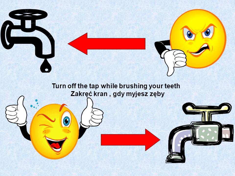 Turn off the tap while brushing your teeth Zakręć kran, gdy myjesz zęby