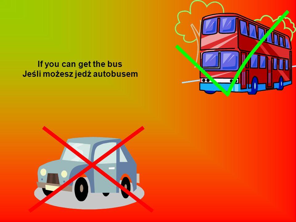 If you can get the bus Jeśli możesz jedź autobusem