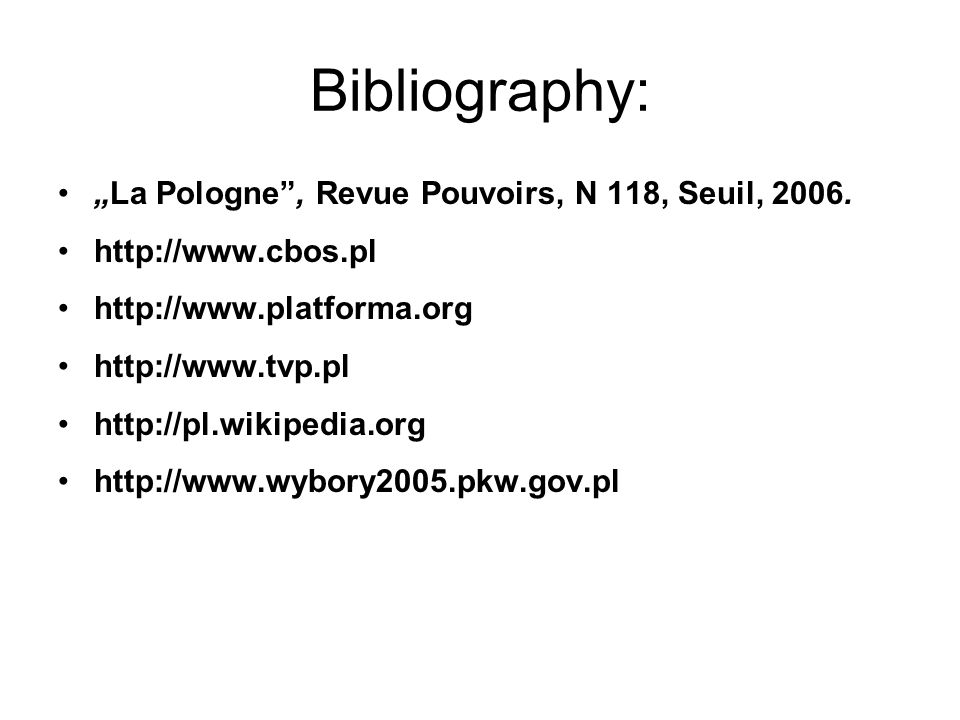 Bibliography: La Pologne, Revue Pouvoirs, N 118, Seuil, 2006. http://www.cbos.pl http://www.platforma.org http://www.tvp.pl http://pl.wikipedia.org ht