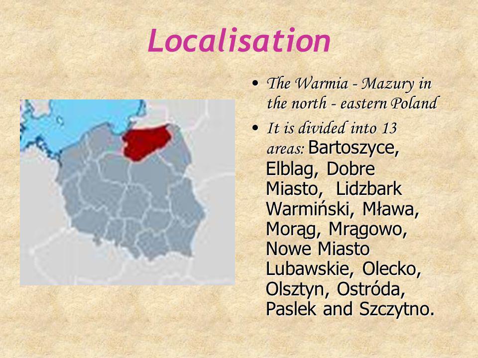 Localisation The Warmia - Mazury in the north - eastern PolandThe Warmia - Mazury in the north - eastern Poland It is divided into 13 areas: Bartoszyce, Elblag, Dobre Miasto, Lidzbark Warmiński, Mława, Morąg, Mrągowo, Nowe Miasto Lubawskie, Olecko, Olsztyn, Ostróda, Paslek and Szczytno.It is divided into 13 areas: Bartoszyce, Elblag, Dobre Miasto, Lidzbark Warmiński, Mława, Morąg, Mrągowo, Nowe Miasto Lubawskie, Olecko, Olsztyn, Ostróda, Paslek and Szczytno.