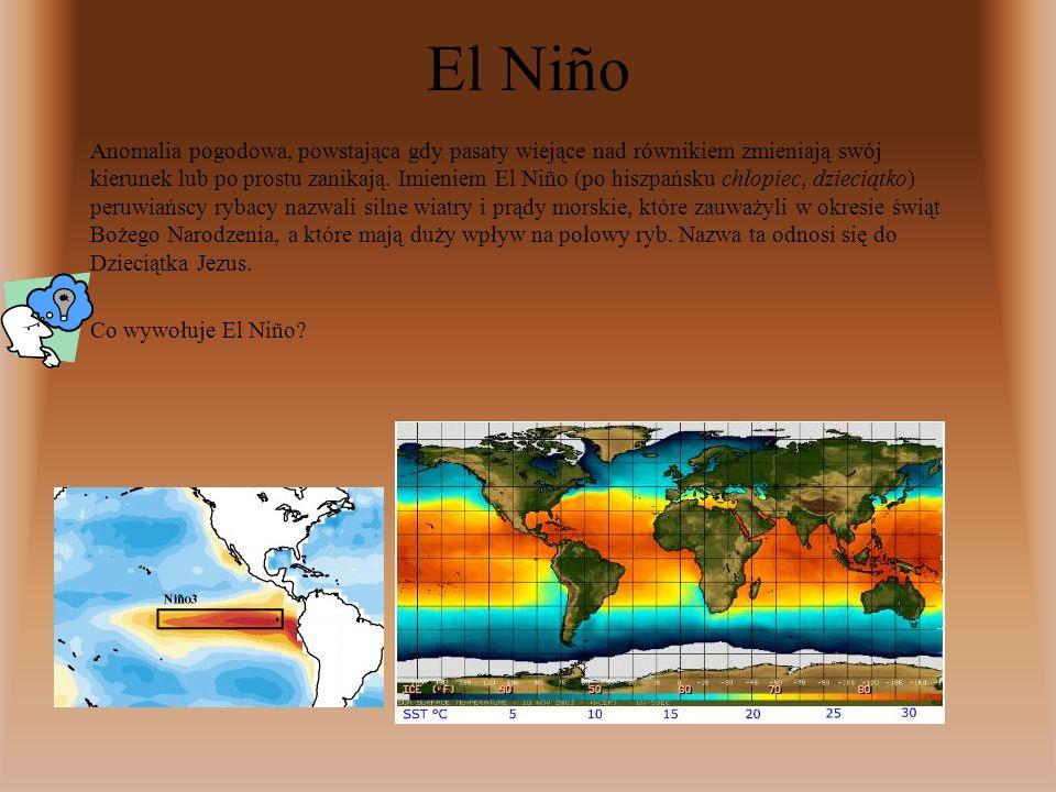El Niño Anomalia pogodowa, powstająca gdy pasaty wiejące nad równikiem zmieniają swój kierunek lub po prostu zanikają.