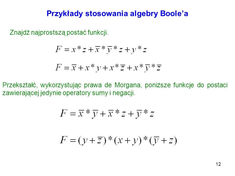 12 Przykłady stosowania algebry Boolea Znajdź najprostszą postać funkcji. Przekształć, wykorzystując prawa de Morgana, poniższe funkcje do postaci zaw