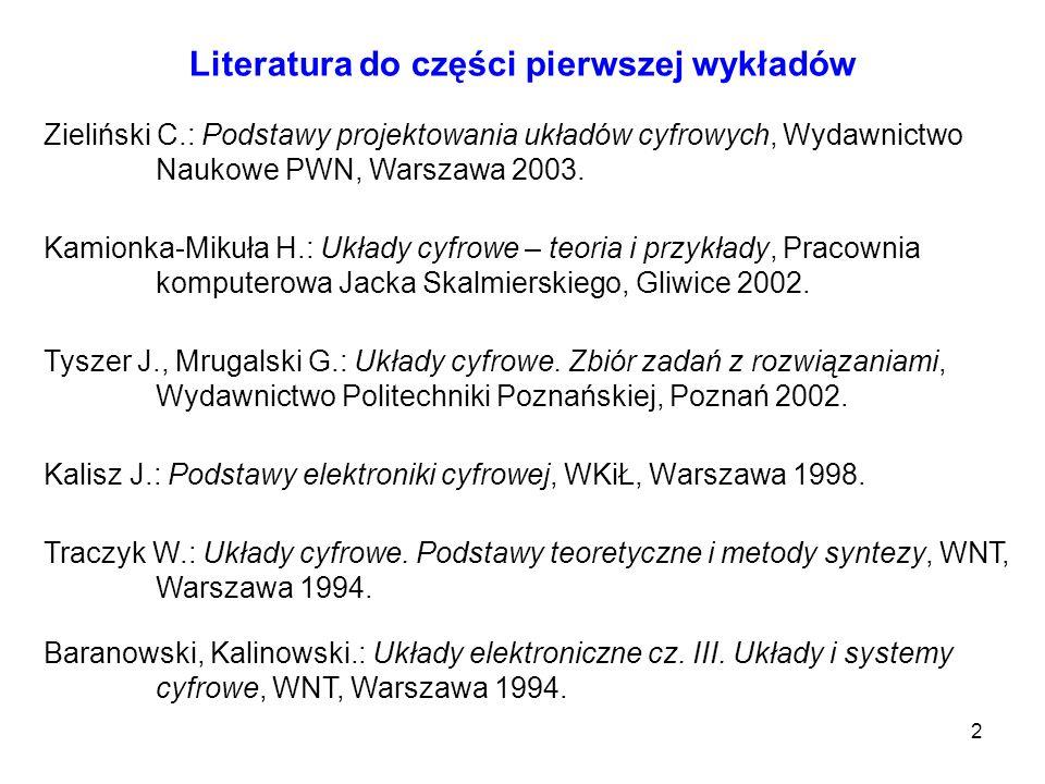 2 Literatura do części pierwszej wykładów Kalisz J.: Podstawy elektroniki cyfrowej, WKiŁ, Warszawa 1998. Traczyk W.: Układy cyfrowe. Podstawy teoretyc