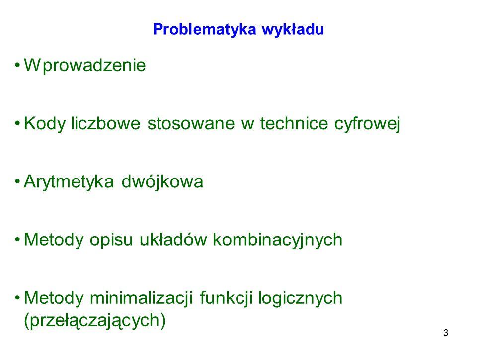 3 Problematyka wykładu Wprowadzenie Kody liczbowe stosowane w technice cyfrowej Arytmetyka dwójkowa Metody opisu układów kombinacyjnych Metody minimal