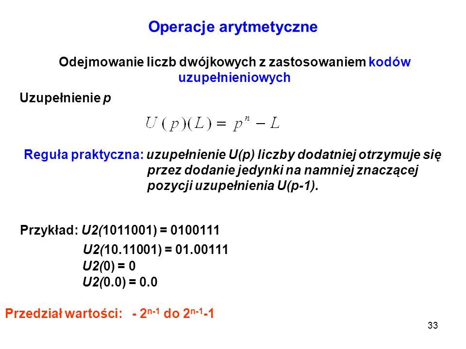 33 Operacje arytmetyczne Odejmowanie liczb dwójkowych z zastosowaniem kodów uzupełnieniowych Uzupełnienie p Reguła praktyczna: uzupełnienie U(p) liczb