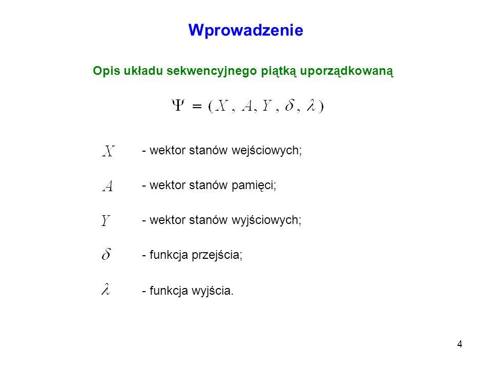 4 Wprowadzenie Opis układu sekwencyjnego piątką uporządkowaną - wektor stanów wejściowych; - wektor stanów pamięci; - wektor stanów wyjściowych; - fun