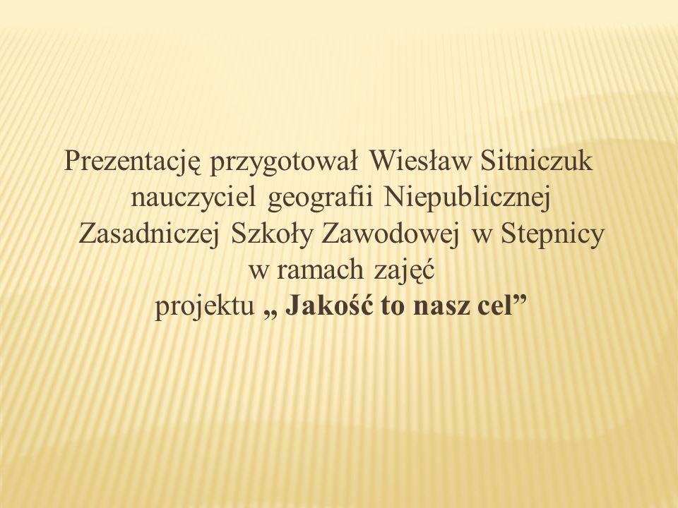 Prezentację przygotował Wiesław Sitniczuk nauczyciel geografii Niepublicznej Zasadniczej Szkoły Zawodowej w Stepnicy w ramach zajęć projektu Jakość to