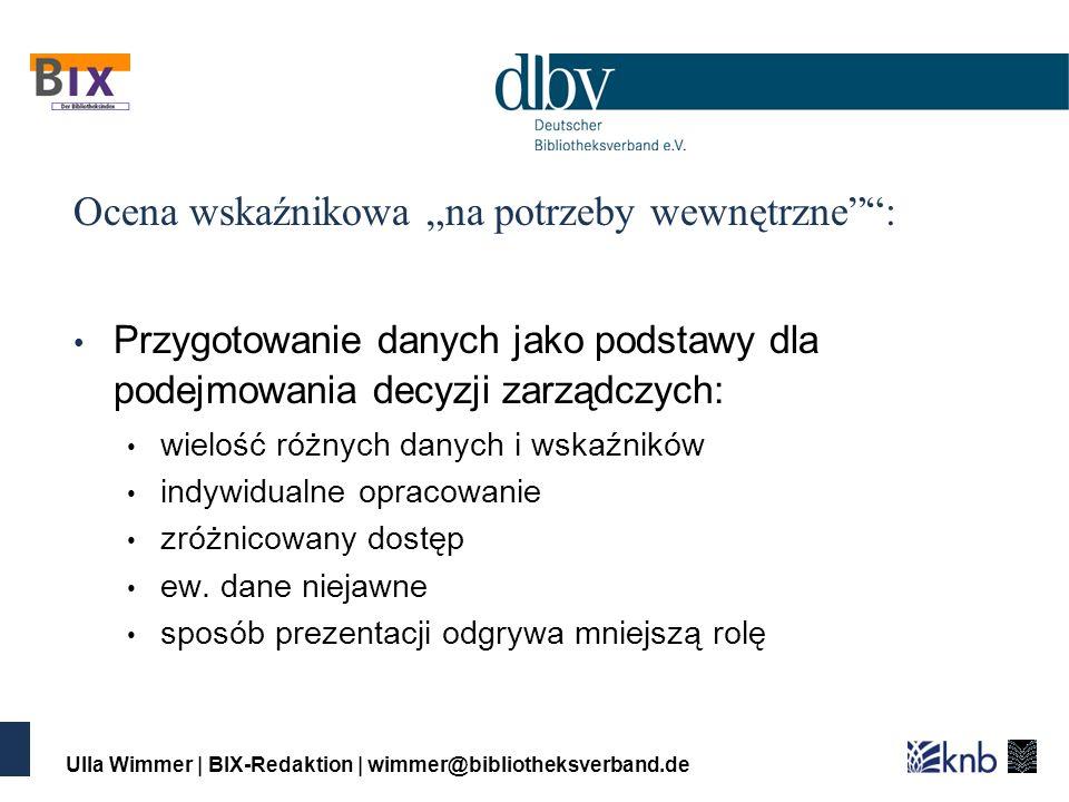 Ulla Wimmer | BIX-Redaktion | wimmer@bibliotheksverband.de Ocena wskaźnikowa na potrzeby wewnętrzne: Przygotowanie danych jako podstawy dla podejmowania decyzji zarządczych: wielość różnych danych i wskaźników indywidualne opracowanie zróżnicowany dostęp ew.