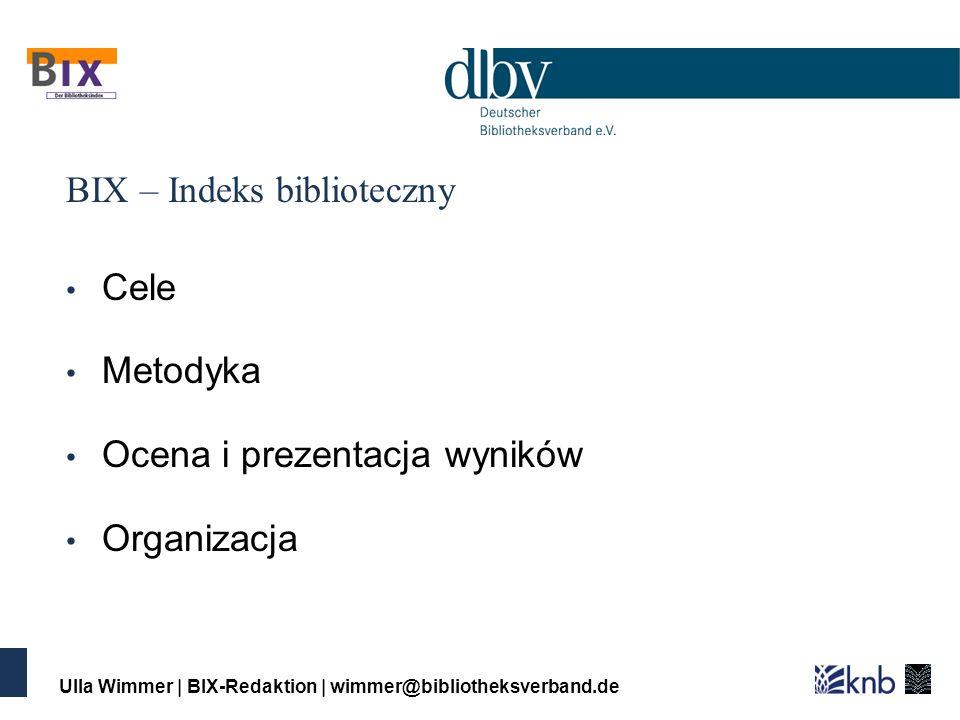 Ulla Wimmer | BIX-Redaktion | wimmer@bibliotheksverband.de BIX – Indeks biblioteczny Cele Metodyka Ocena i prezentacja wyników Organizacja