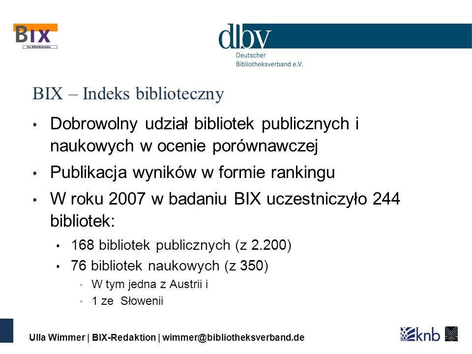 Ulla Wimmer | BIX-Redaktion | wimmer@bibliotheksverband.de BIX – Indeks biblioteczny Dobrowolny udział bibliotek publicznych i naukowych w ocenie porównawczej Publikacja wyników w formie rankingu W roku 2007 w badaniu BIX uczestniczyło 244 bibliotek: 168 bibliotek publicznych (z 2.200) 76 bibliotek naukowych (z 350) W tym jedna z Austrii i 1 ze Słowenii