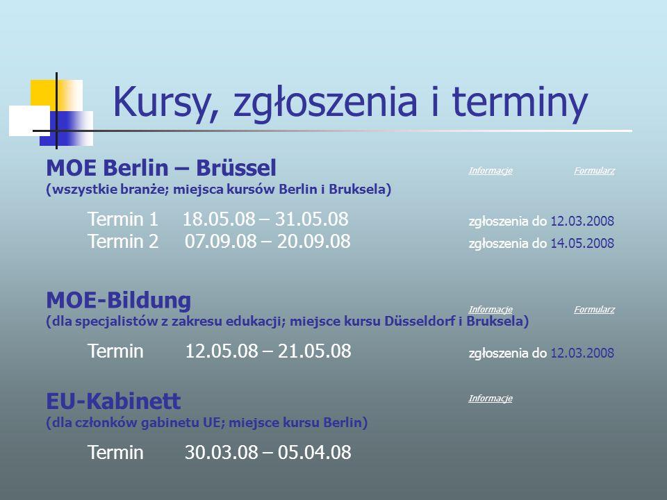 MOE Berlin – Brüssel (wszystkie branże; miejsca kursów Berlin i Bruksela) Termin 1 18.05.08 – 31.05.08 zgłoszenia do 12.03.2008 Termin 2 07.09.08 – 20.09.08 zgłoszenia do 14.05.2008 Kursy, zgłoszenia i terminy EU-Kabinett (dla członków gabinetu UE; miejsce kursu Berlin) Termin 30.03.08 – 05.04.08 MOE-Bildung (dla specjalistów z zakresu edukacji; miejsce kursu Düsseldorf i Bruksela) Termin 12.05.08 – 21.05.08 zgłoszenia do 12.03.2008 InformacjeFormularz InformacjeFormularz Informacje