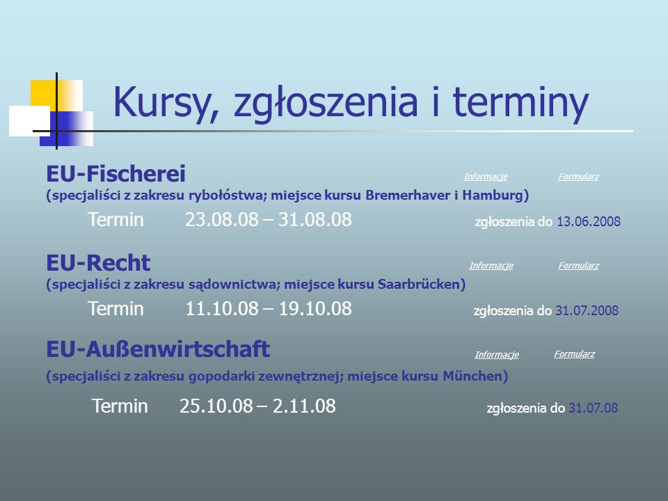 Kursy, zgłoszenia i terminy EU-Fischerei (specjaliści z zakresu rybołóstwa; miejsce kursu Bremerhaver i Hamburg) Termin 23.08.08 – 31.08.08 zgłoszenia do 13.06.2008 EU-Recht (specjaliści z zakresu sądownictwa; miejsce kursu Saarbrücken) Termin 11.10.08 – 19.10.08 zgłoszenia do 31.07.2008 Formularz Informacje Informacje EU-Außenwirtschaft FormularzFormularz (specjaliści z zakresu gopodarki zewnętrznej; miejsce kursu München) Termin25.10.08 – 2.11.08 zgłoszenia do 31.07.08 Informacje