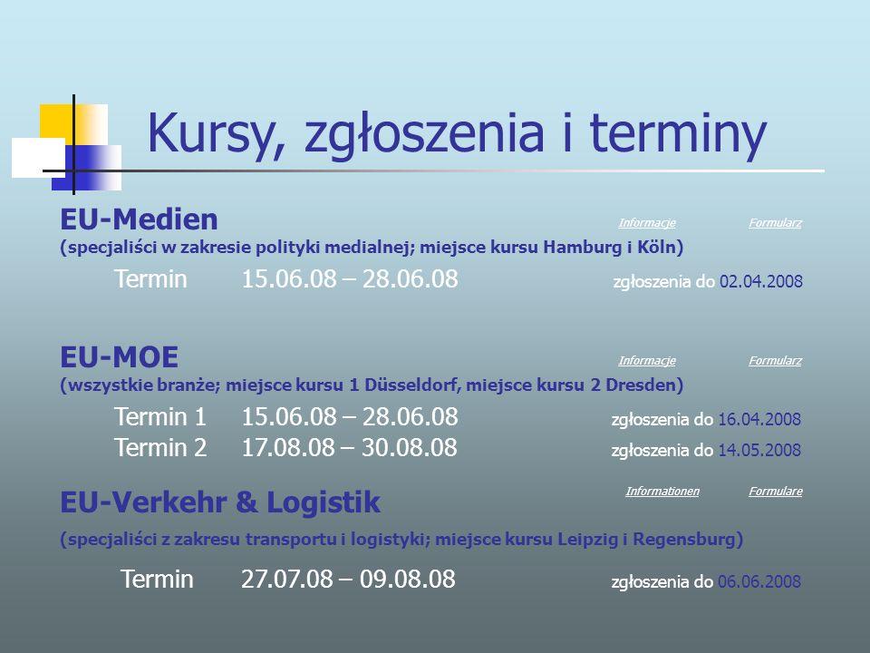 Kursy, zgłoszenia i terminy EU-Medien (specjaliści w zakresie polityki medialnej; miejsce kursu Hamburg i Köln) Termin 15.06.08 – 28.06.08 zgłoszenia do 02.04.2008 EU-MOE (wszystkie branże; miejsce kursu 1 Düsseldorf, miejsce kursu 2 Dresden) Termin 1 15.06.08 – 28.06.08 zgłoszenia do 16.04.2008 Termin 2 17.08.08 – 30.08.08 zgłoszenia do 14.05.2008 InformacjeFormularz InformacjeFormularz EU-Verkehr & Logistik (specjaliści z zakresu transportu i logistyki; miejsce kursu Leipzig i Regensburg) Termin 27.07.08 – 09.08.08 zgłoszenia do 06.06.2008 InformationenFormulare