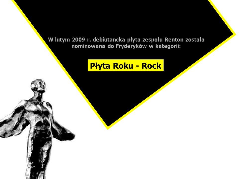 W lutym 2009 r. debiutancka płyta zespołu Renton została nominowana do Fryderyków w kategorii: Płyta Roku - Rock