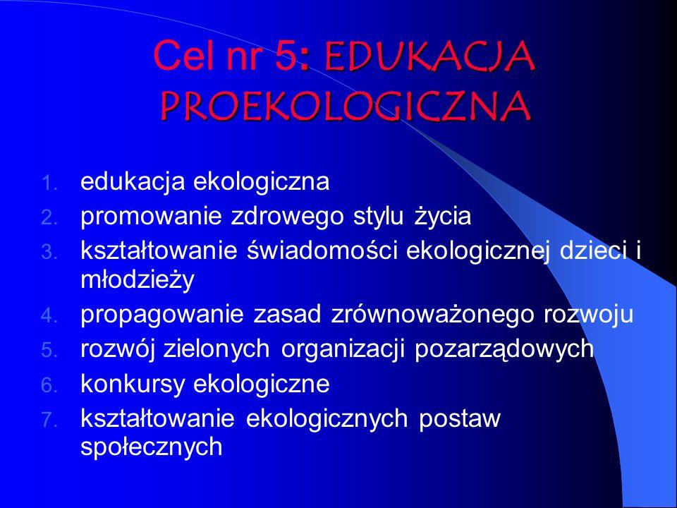 : EDUKACJA PROEKOLOGICZNA Cel nr 5: EDUKACJA PROEKOLOGICZNA 1. edukacja ekologiczna 2. promowanie zdrowego stylu życia 3. kształtowanie świadomości ek
