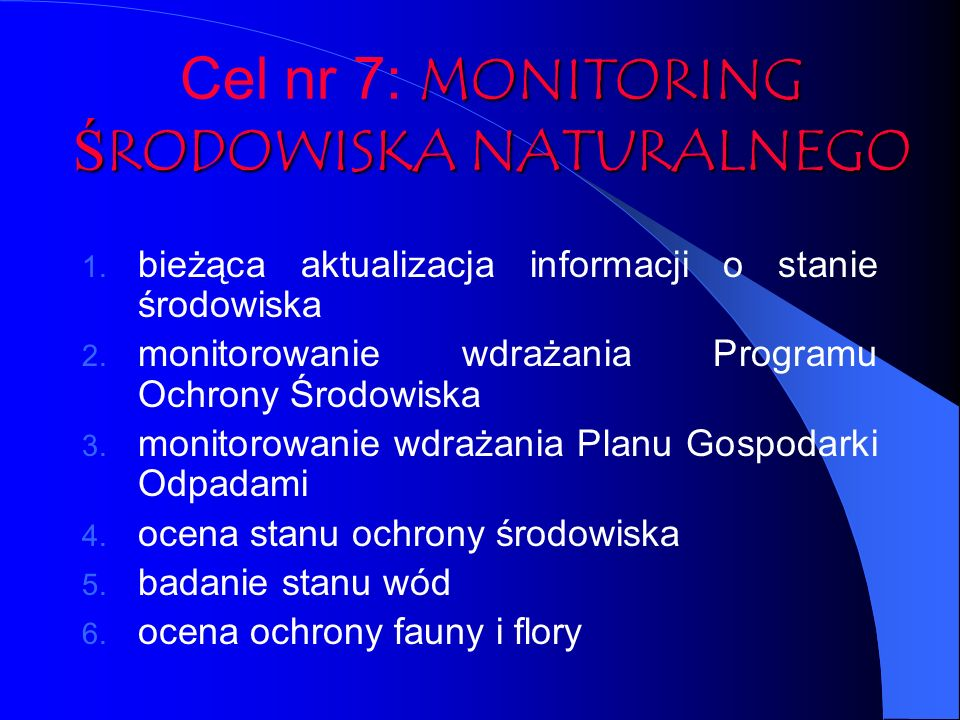 MONITORING ŚRODOWISKA NATURALNEGO Cel nr 7: MONITORING ŚRODOWISKA NATURALNEGO 1. bieżąca aktualizacja informacji o stanie środowiska 2. monitorowanie