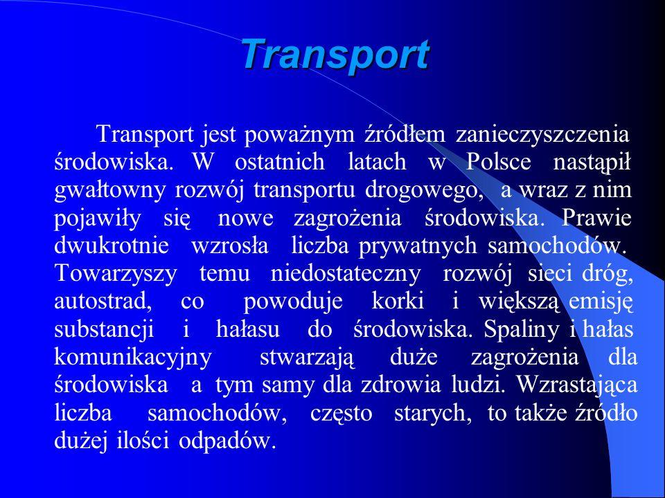 Transport Transport jest poważnym źródłem zanieczyszczenia środowiska. W ostatnich latach w Polsce nastąpił gwałtowny rozwój transportu drogowego, a w