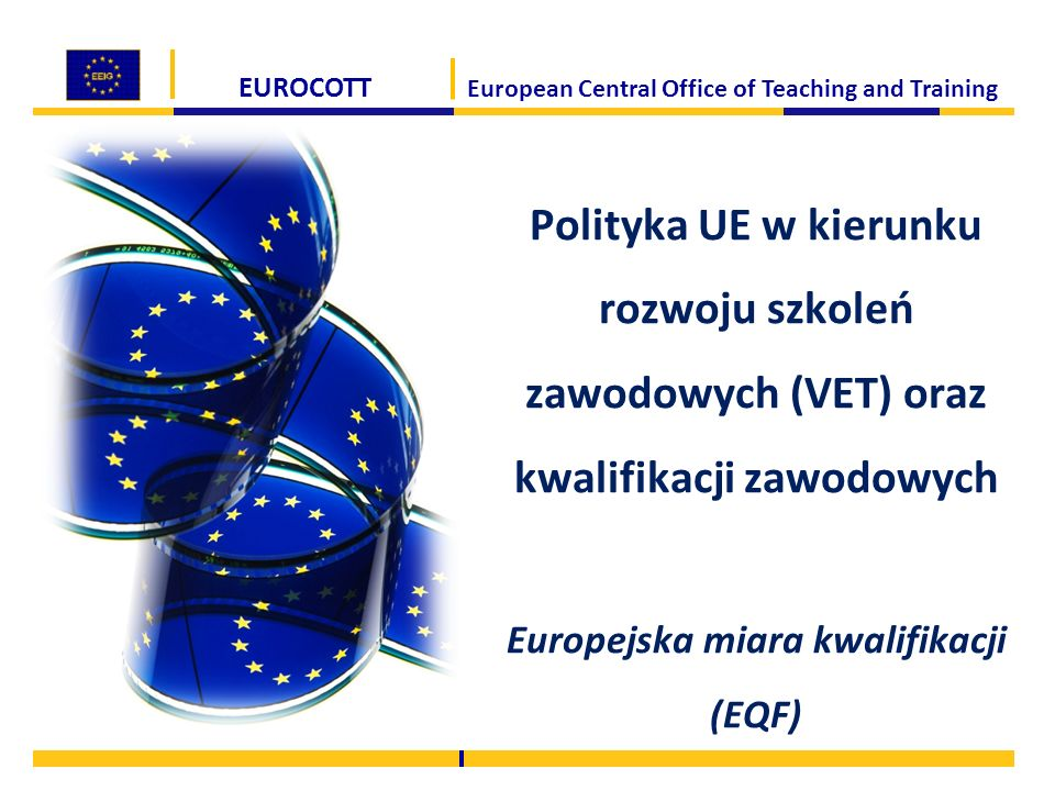 EUROCOTT European Central Office of Teaching and Training Polityka UE w kierunku rozwoju szkoleń zawodowych (VET) oraz kwalifikacji zawodowych Europejska miara kwalifikacji (EQF)