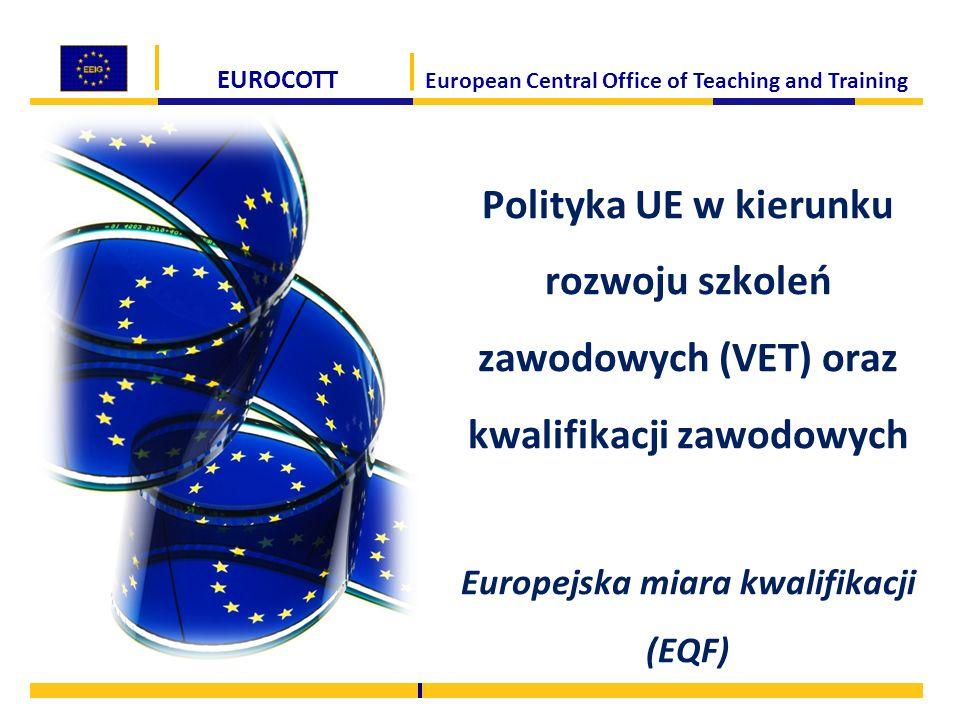 EUROCOTT European Central Office of Teaching and Training Polityka UE w kierunku rozwoju szkoleń zawodowych (VET) oraz kwalifikacji zawodowych Europej