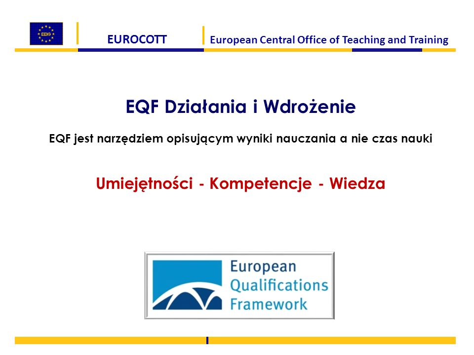 EUROCOTT European Central Office of Teaching and Training EQF Działania i Wdrożenie EQF jest narzędziem opisującym wyniki nauczania a nie czas nauki Umiejętności - Kompetencje - Wiedza