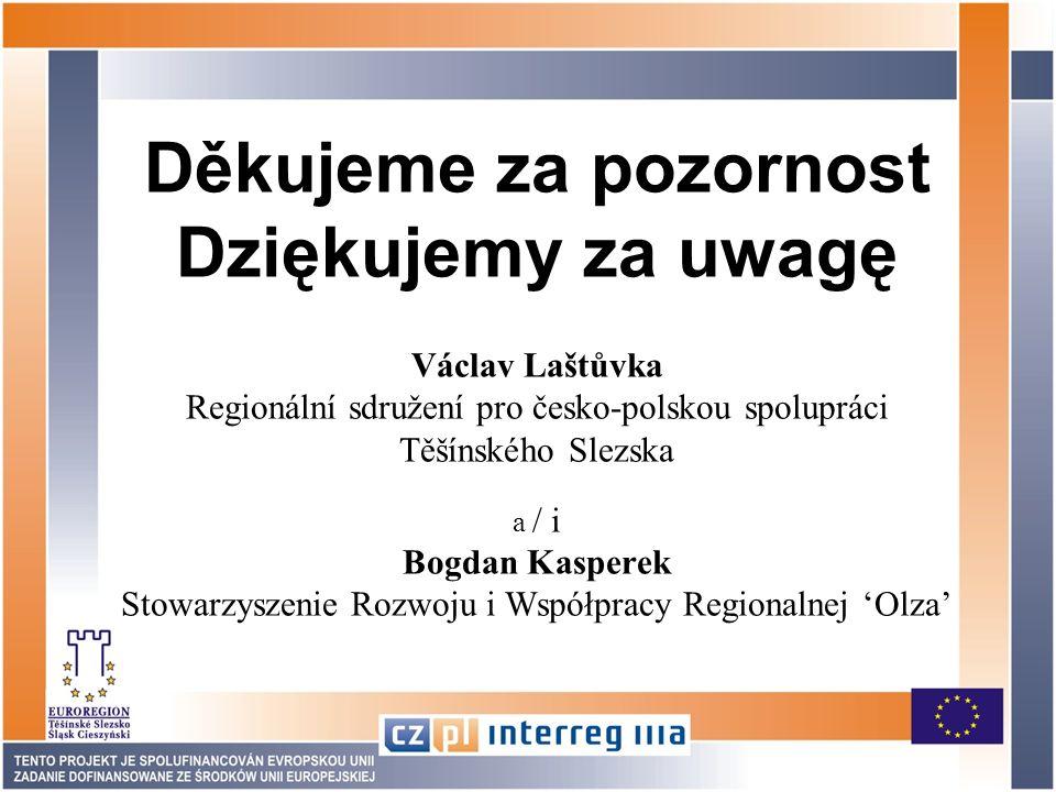 Děkujeme za pozornost Dziękujemy za uwagę Václav Laštůvka Regionální sdružení pro česko-polskou spolupráci Těšínského Slezska a / i Bogdan Kasperek Stowarzyszenie Rozwoju i Współpracy Regionalnej Olza