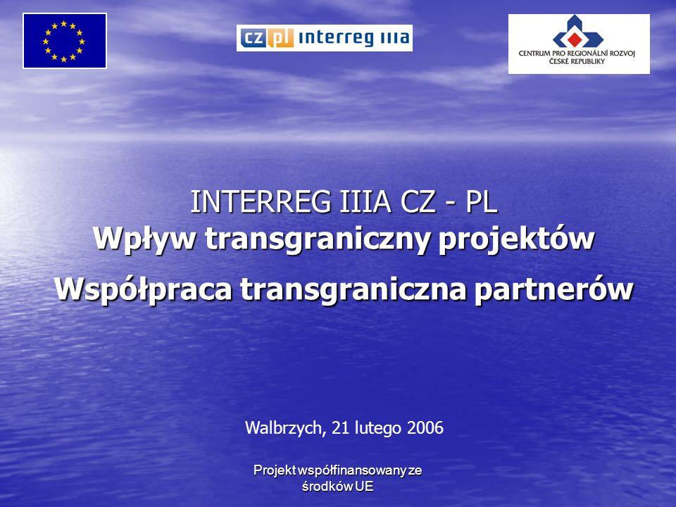 Projekt współfinansowany ze środków UE INTERREG IIIA CZ - PL Wpływ transgraniczny projektów Współpraca transgraniczna partnerów Walbrzych, 21 lutego 2006