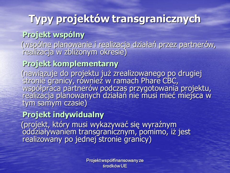 Projekt współfinansowany ze środków UE Typy projektów transgranicznych Projekt wspólny (wspólne planowanie i realizacja działań przez partnerów, realizacja w zbliżonym okresie) (wspólne planowanie i realizacja działań przez partnerów, realizacja w zbliżonym okresie) Projekt komplementarny (nawiązuje do projektu już zrealizowanego po drugiej stronie granicy, również w ramach Phare CBC, współpraca partnerów podczas przygotowania projektu, realizacja planowanych działań nie musi mieć miejsca w tym samym czasie) (nawiązuje do projektu już zrealizowanego po drugiej stronie granicy, również w ramach Phare CBC, współpraca partnerów podczas przygotowania projektu, realizacja planowanych działań nie musi mieć miejsca w tym samym czasie) Projekt indywidualny (projekt, który musi wykazywać się wyraźnym oddziaływaniem transgranicznym, pomimo, iż jest realizowany po jednej stronie granicy) (projekt, który musi wykazywać się wyraźnym oddziaływaniem transgranicznym, pomimo, iż jest realizowany po jednej stronie granicy)