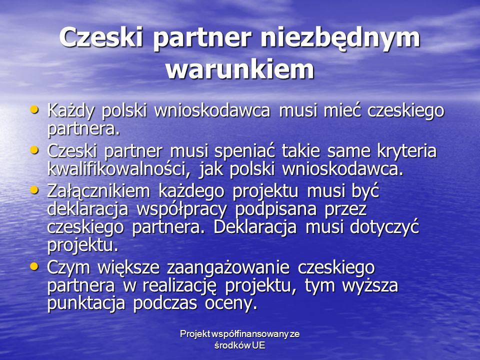 Projekt współfinansowany ze środków UE Czeski partner niezbędnym warunkiem Każdy polski wnioskodawca musi mieć czeskiego partnera. Każdy polski wniosk