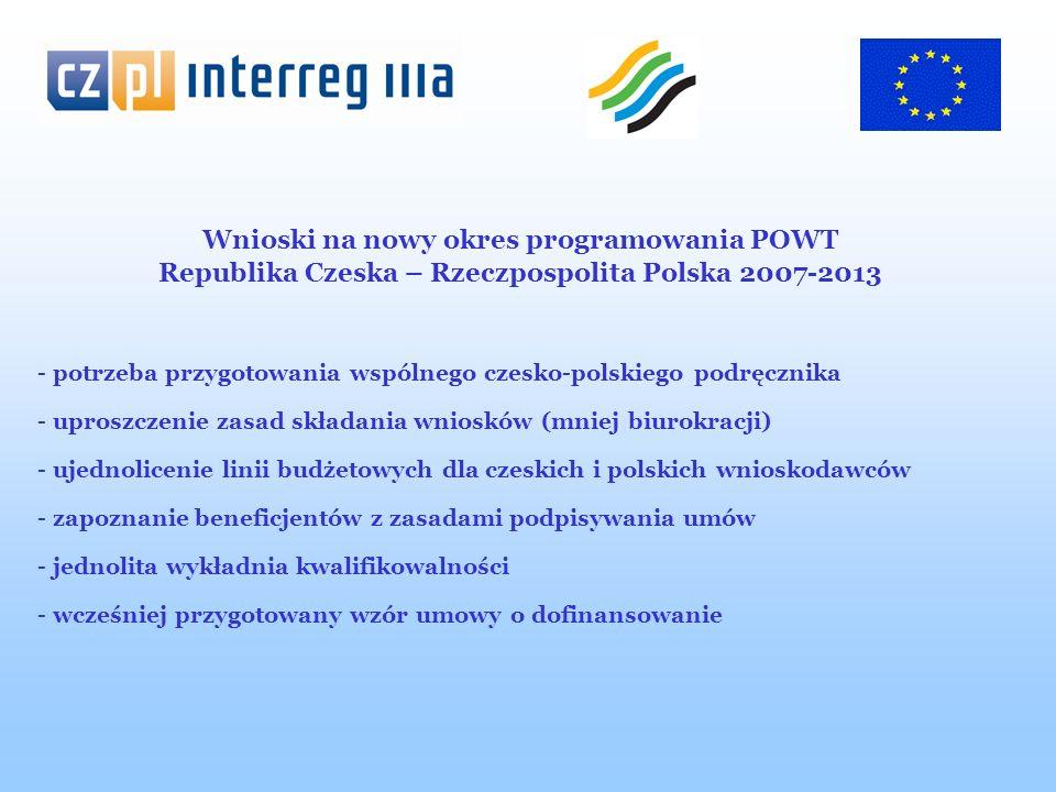 Wnioski na nowy okres programowania POWT Republika Czeska – Rzeczpospolita Polska 2007-2013 - potrzeba przygotowania wspólnego czesko-polskiego podręcznika - uproszczenie zasad składania wniosków (mniej biurokracji) - ujednolicenie linii budżetowych dla czeskich i polskich wnioskodawców - zapoznanie beneficjentów z zasadami podpisywania umów - jednolita wykładnia kwalifikowalności - wcześniej przygotowany wzór umowy o dofinansowanie