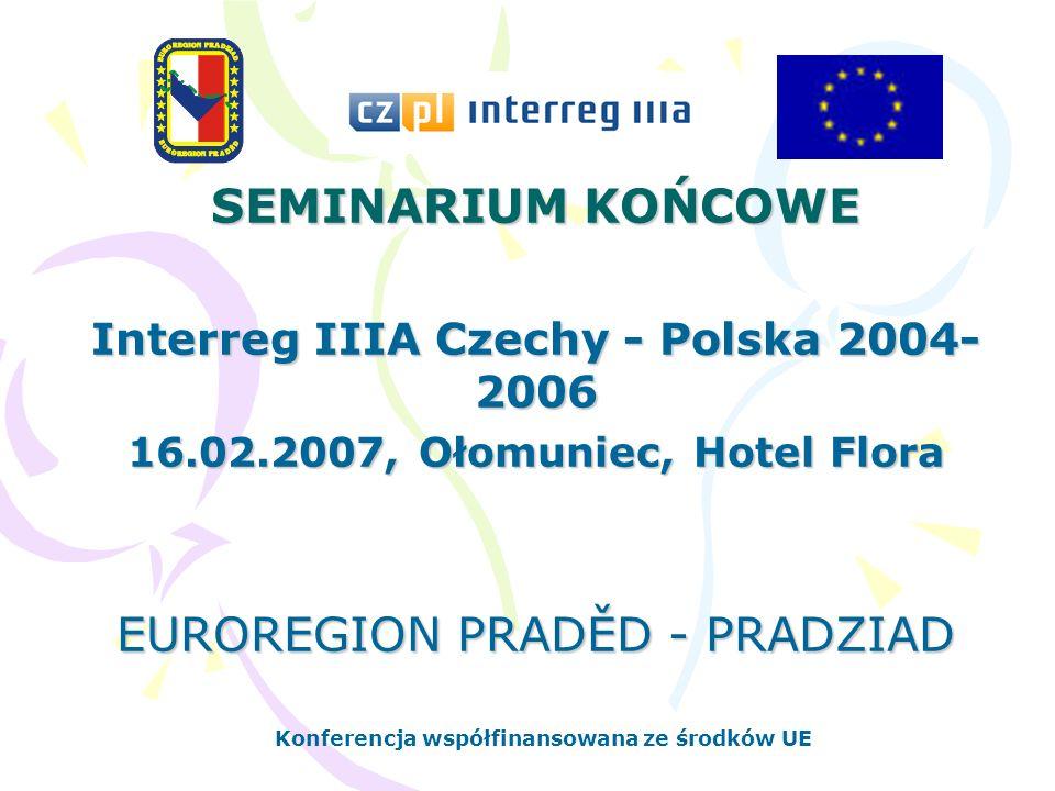 SEMINARIUM KOŃCOWE Interreg IIIA Czechy - Polska 2004- 2006 16.02.2007, Ołomuniec, Hotel Flora EUROREGION PRADĚD - PRADZIAD Konferencja współfinansowana ze środków UE