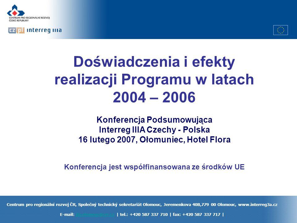 Centrum pro regionální rozvoj ČR, Společný technický sekretariát Olomouc, Jeremenkova 40B,779 00 Olomouc, www.interreg3a.cz E-mail: jts.olomouc@crr.cz | tel.: +420 587 337 710 | fax: +420 587 337 717 |jts.olomouc@crr.cz Doświadczenia i efekty realizacji Programu w latach 2004 – 2006 Konferencja Podsumowująca Interreg IIIA Czechy - Polska 16 lutego 2007, Ołomuniec, Hotel Flora Konferencja jest współfinansowana ze środków UE