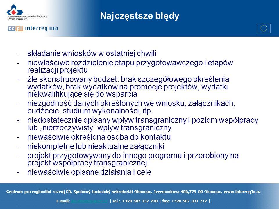 Centrum pro regionální rozvoj ČR, Společný technický sekretariát Olomouc, Jeremenkova 40B,779 00 Olomouc, www.interreg3a.cz E-mail: jts.olomouc@crr.cz | tel.: +420 587 337 710 | fax: +420 587 337 717 |jts.olomouc@crr.cz Najczęstsze błędy -składanie wniosków w ostatniej chwili -niewłaściwe rozdzielenie etapu przygotowawczego i etapów realizacji projektu -źle skonstruowany budżet: brak szczegółowego określenia wydatków, brak wydatków na promocję projektów, wydatki niekwalifikujące się do wsparcia -niezgodność danych określonych we wniosku, załącznikach, budżecie, studium wykonalności, itp.