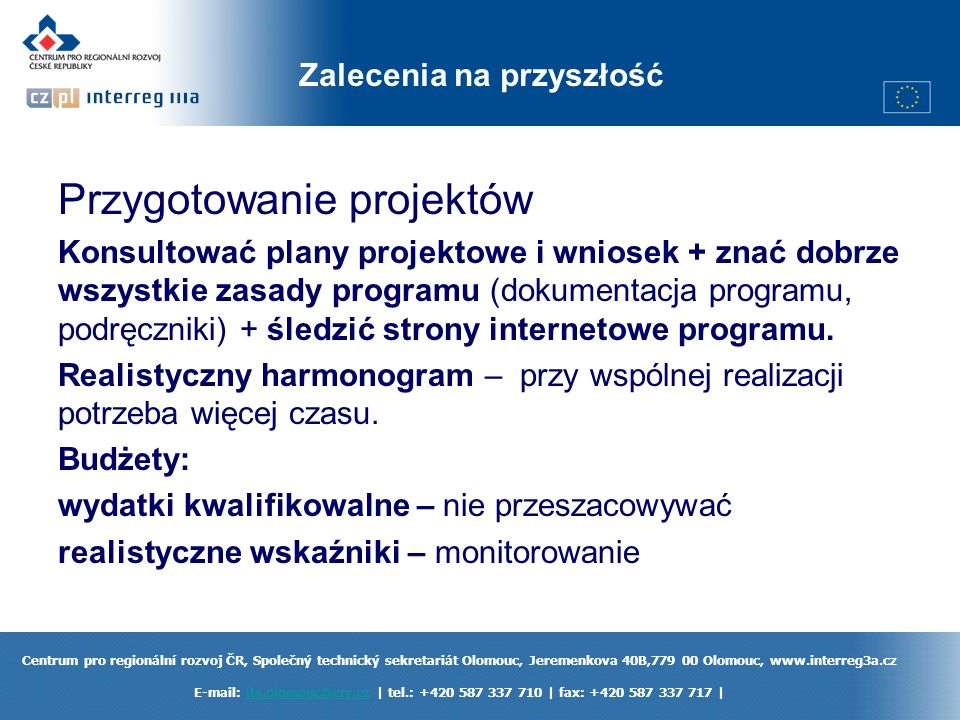 Centrum pro regionální rozvoj ČR, Společný technický sekretariát Olomouc, Jeremenkova 40B,779 00 Olomouc, www.interreg3a.cz E-mail: jts.olomouc@crr.cz | tel.: +420 587 337 710 | fax: +420 587 337 717 |jts.olomouc@crr.cz Zalecenia na przyszłość Przygotowanie projektów Konsultować plany projektowe i wniosek + znać dobrze wszystkie zasady programu (dokumentacja programu, podręczniki) + śledzić strony internetowe programu.