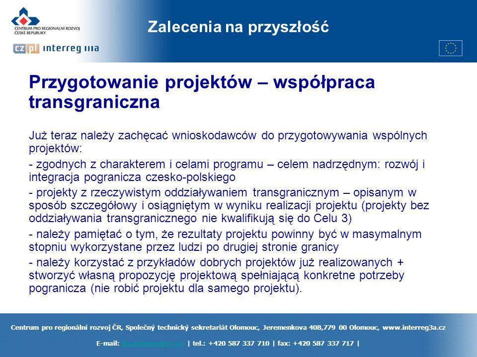 Centrum pro regionální rozvoj ČR, Společný technický sekretariát Olomouc, Jeremenkova 40B,779 00 Olomouc, www.interreg3a.cz E-mail: jts.olomouc@crr.cz | tel.: +420 587 337 710 | fax: +420 587 337 717 |jts.olomouc@crr.cz Zalecenia na przyszłość Przygotowanie projektów – współpraca transgraniczna Już teraz należy zachęcać wnioskodawców do przygotowywania wspólnych projektów: - zgodnych z charakterem i celami programu – celem nadrzędnym: rozwój i integracja pogranicza czesko-polskiego - projekty z rzeczywistym oddziaływaniem transgranicznym – opisanym w sposób szczegółowy i osiągniętym w wyniku realizacji projektu (projekty bez oddziaływania transgranicznego nie kwalifikują się do Celu 3) - należy pamiętać o tym, że rezultaty projektu powinny być w masymalnym stopniu wykorzystane przez ludzi po drugiej stronie granicy - należy korzystać z przykładów dobrych projektów już realizowanych + stworzyć własną propozycję projektową spełniającą konkretne potrzeby pogranicza (nie robić projektu dla samego projektu).