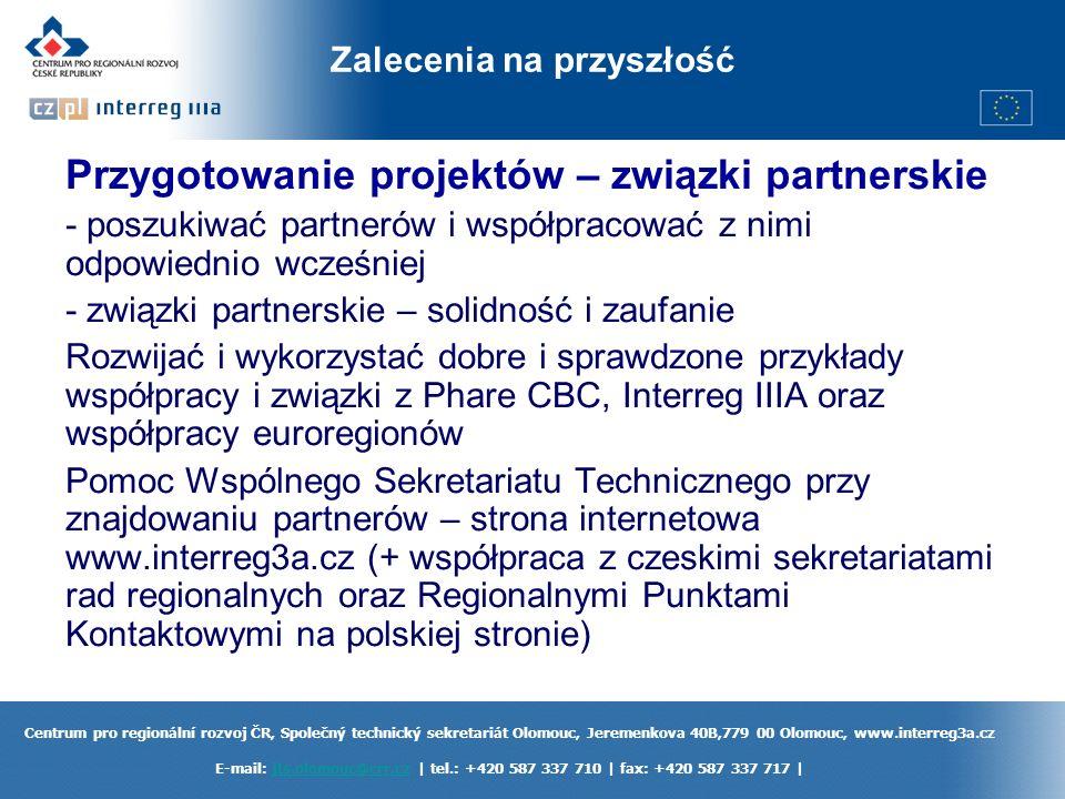 Centrum pro regionální rozvoj ČR, Společný technický sekretariát Olomouc, Jeremenkova 40B,779 00 Olomouc, www.interreg3a.cz E-mail: jts.olomouc@crr.cz | tel.: +420 587 337 710 | fax: +420 587 337 717 |jts.olomouc@crr.cz Zalecenia na przyszłość Przygotowanie projektów – związki partnerskie - poszukiwać partnerów i współpracować z nimi odpowiednio wcześniej - związki partnerskie – solidność i zaufanie Rozwijać i wykorzystać dobre i sprawdzone przykłady współpracy i związki z Phare CBC, Interreg IIIA oraz współpracy euroregionów Pomoc Wspólnego Sekretariatu Technicznego przy znajdowaniu partnerów – strona internetowa www.interreg3a.cz (+ współpraca z czeskimi sekretariatami rad regionalnych oraz Regionalnymi Punktami Kontaktowymi na polskiej stronie)