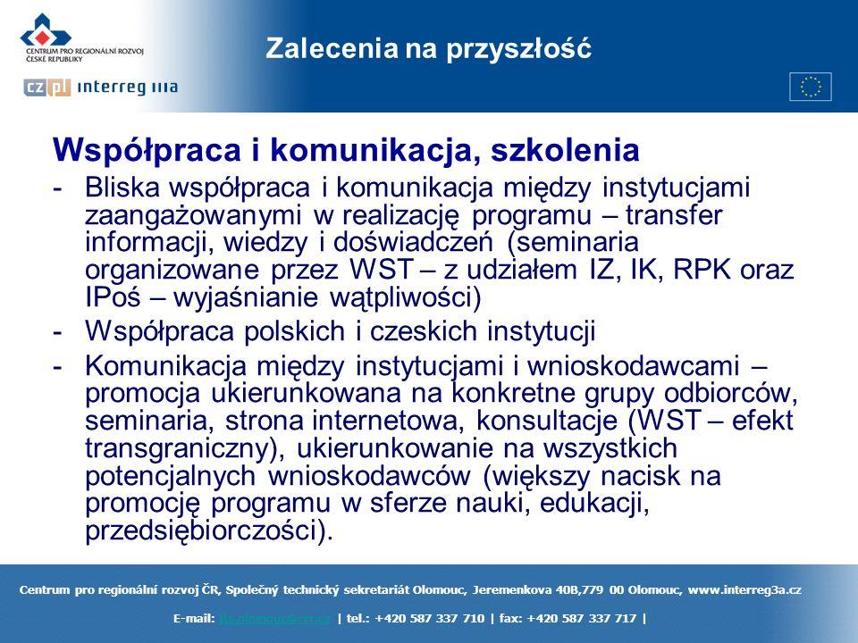 Centrum pro regionální rozvoj ČR, Společný technický sekretariát Olomouc, Jeremenkova 40B,779 00 Olomouc, www.interreg3a.cz E-mail: jts.olomouc@crr.cz | tel.: +420 587 337 710 | fax: +420 587 337 717 |jts.olomouc@crr.cz Zalecenia na przyszłość Współpraca i komunikacja, szkolenia -Bliska współpraca i komunikacja między instytucjami zaangażowanymi w realizację programu – transfer informacji, wiedzy i doświadczeń (seminaria organizowane przez WST – z udziałem IZ, IK, RPK oraz IPoś – wyjaśnianie wątpliwości) -Współpraca polskich i czeskich instytucji -Komunikacja między instytucjami i wnioskodawcami – promocja ukierunkowana na konkretne grupy odbiorców, seminaria, strona internetowa, konsultacje (WST – efekt transgraniczny), ukierunkowanie na wszystkich potencjalnych wnioskodawców (większy nacisk na promocję programu w sferze nauki, edukacji, przedsiębiorczości).