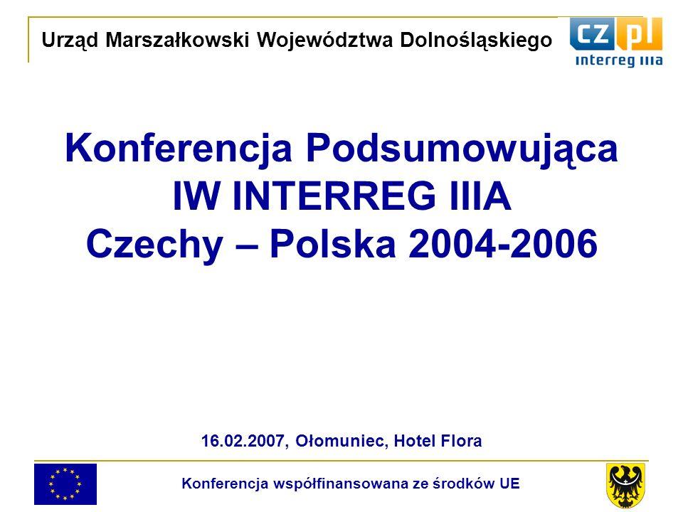 Konferencja Podsumowująca IW INTERREG IIIA Czechy – Polska 2004-2006 16.02.2007, Ołomuniec, Hotel Flora Urząd Marszałkowski Województwa Dolnośląskiego Konferencja współfinansowana ze środków UE