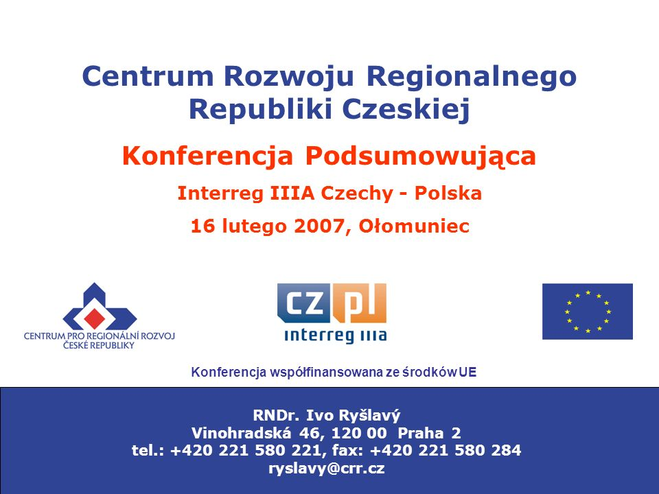 Centrum Rozwoju Regionalnego Republiki Czeskiej Konferencja Podsumowująca Interreg IIIA Czechy - Polska 16 lutego 2007, Ołomuniec RNDr.