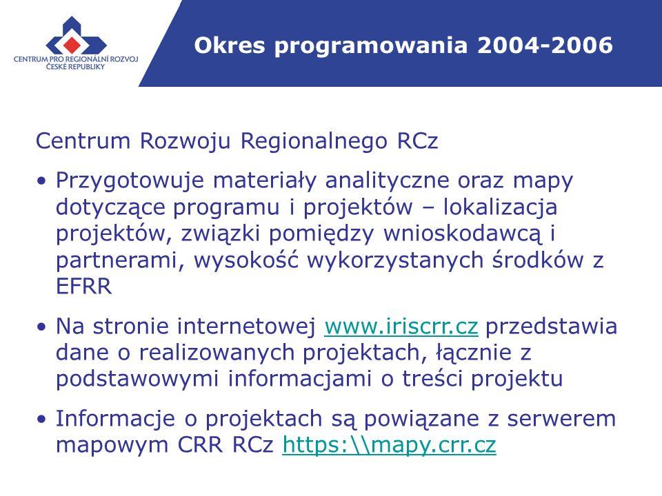 Okres programowania 2004-2006 Centrum Rozwoju Regionalnego RCz Przygotowuje materiały analityczne oraz mapy dotyczące programu i projektów – lokalizacja projektów, związki pomiędzy wnioskodawcą i partnerami, wysokość wykorzystanych środków z EFRR Na stronie internetowej www.iriscrr.cz przedstawia dane o realizowanych projektach, łącznie z podstawowymi informacjami o treści projektuwww.iriscrr.cz Informacje o projektach są powiązane z serwerem mapowym CRR RCz https:\\mapy.crr.czhttps:\\mapy.crr.cz