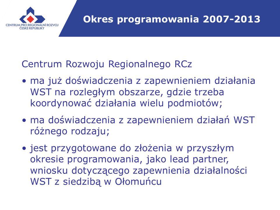 Okres programowania 2007-2013 Centrum Rozwoju Regionalnego RCz ma już doświadczenia z zapewnieniem działania WST na rozległym obszarze, gdzie trzeba koordynować działania wielu podmiotów; ma doświadczenia z zapewnieniem działań WST różnego rodzaju; jest przygotowane do złożenia w przyszłym okresie programowania, jako lead partner, wniosku dotyczącego zapewnienia działalności WST z siedzibą w Ołomuńcu