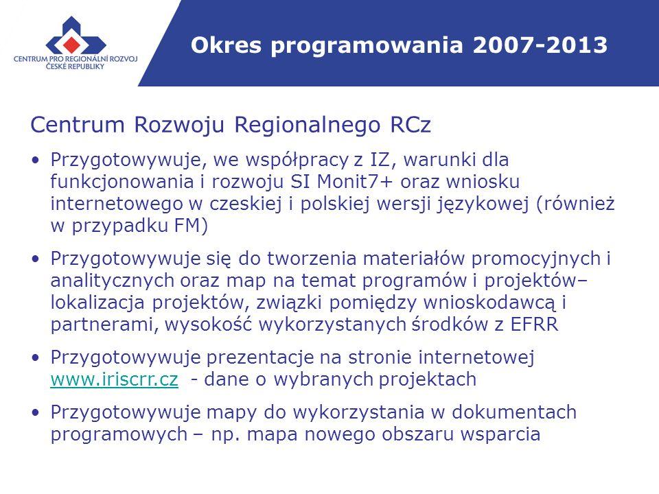 Okres programowania 2007-2013 Centrum Rozwoju Regionalnego RCz Przygotowywuje, we współpracy z IZ, warunki dla funkcjonowania i rozwoju SI Monit7+ oraz wniosku internetowego w czeskiej i polskiej wersji językowej (również w przypadku FM) Przygotowywuje się do tworzenia materiałów promocyjnych i analitycznych oraz map na temat programów i projektów– lokalizacja projektów, związki pomiędzy wnioskodawcą i partnerami, wysokość wykorzystanych środków z EFRR Przygotowywuje prezentacje na stronie internetowej www.iriscrr.cz - dane o wybranych projektach www.iriscrr.cz Przygotowywuje mapy do wykorzystania w dokumentach programowych – np.