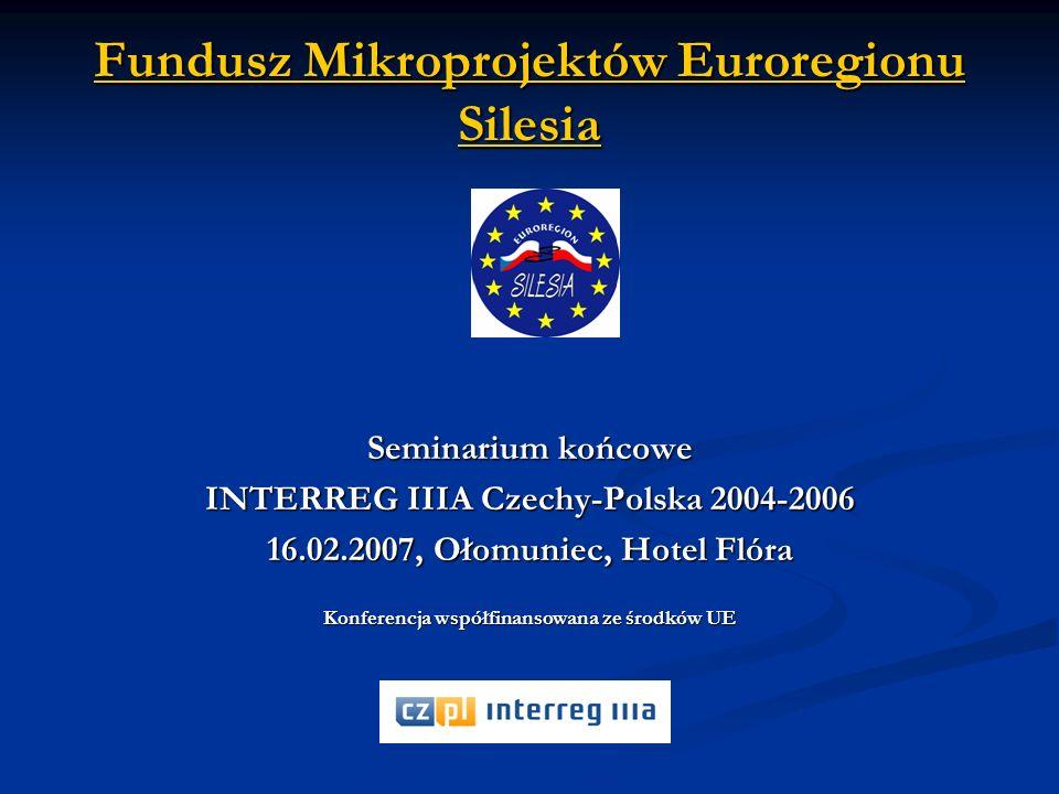 Fundusz Mikroprojektów Euroregionu Silesia Seminarium końcowe INTERREG IIIA Czechy-Polska 2004-2006 16.02.2007, Ołomuniec, Hotel Flóra Konferencja współfinansowana ze środków UE