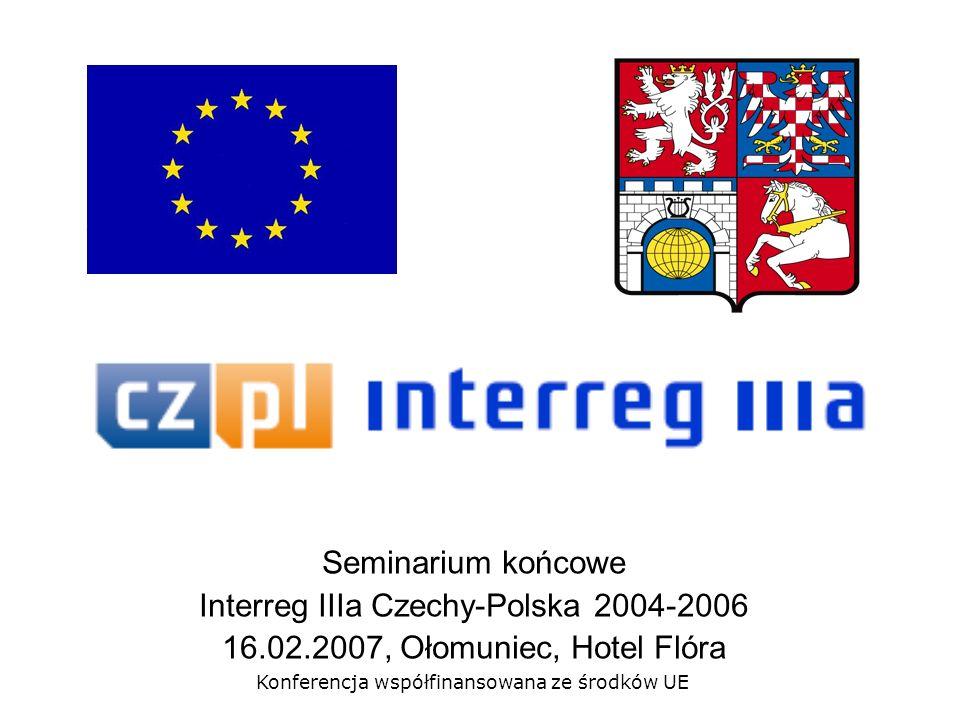 Seminarium końcowe Interreg IIIa Czechy-Polska 2004-2006 16.02.2007, Ołomuniec, Hotel Flóra Konferencja współfinansowana ze środków UE