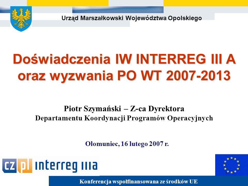Urząd Marszałkowski Województwa Opolskiego 1 Doświadczenia IW INTERREG III A oraz wyzwania PO WT 2007-2013 Doświadczenia IW INTERREG III A oraz wyzwania PO WT 2007-2013 Piotr Szymański – Z-ca Dyrektora Departamentu Koordynacji Programów Operacyjnych Ołomuniec, 16 lutego 2007 r.