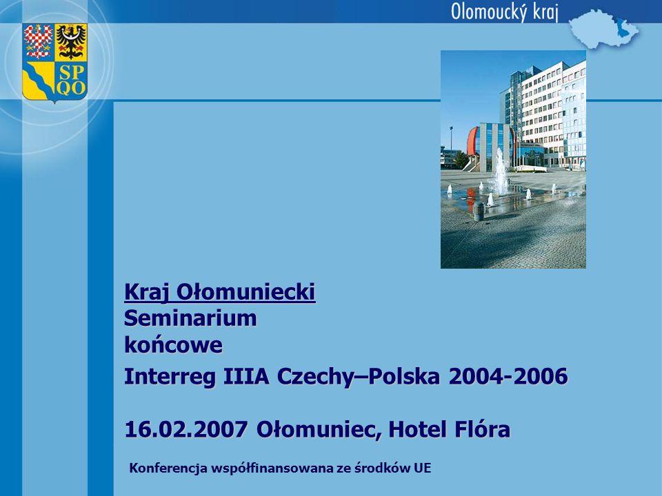Interreg IIIA Czechy–Polska 2004-2006 16.02.2007 Ołomuniec, Hotel Flóra Kraj Ołomuniecki Seminarium końcowe Konferencja współfinansowana ze środków UE