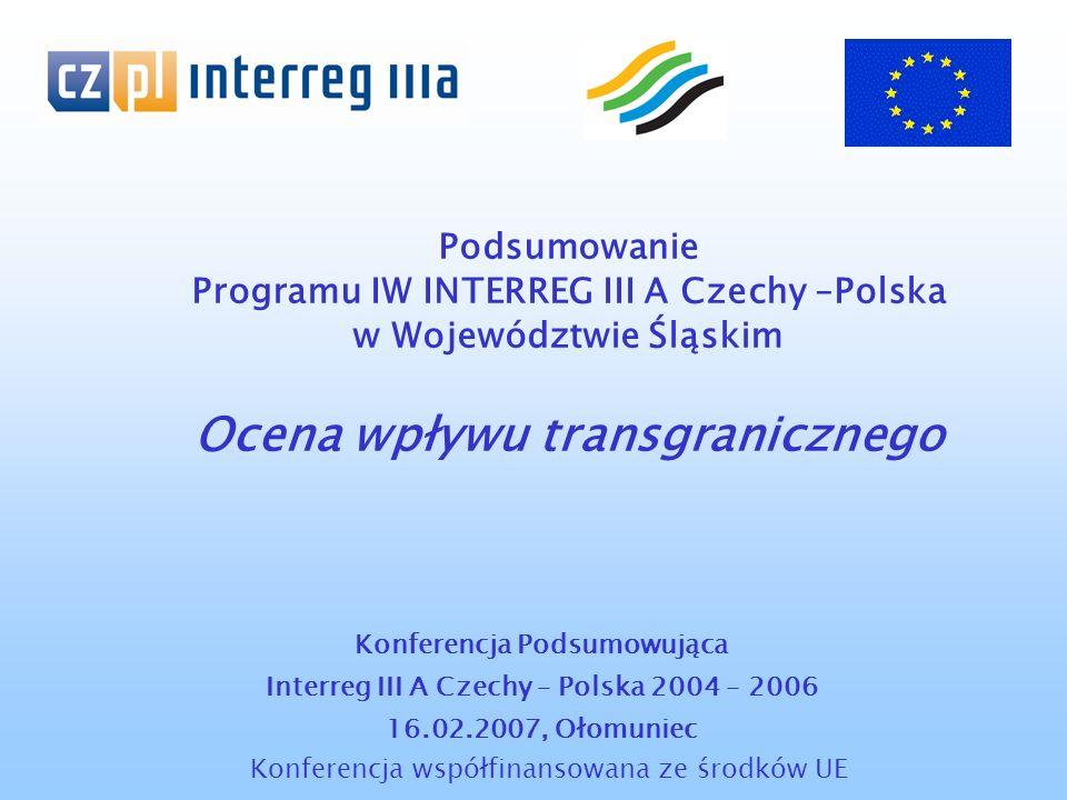 Podsumowanie Programu IW INTERREG III A Czechy –Polska w Województwie Śląskim Ocena wpływu transgranicznego Konferencja Podsumowująca Interreg III A Czechy – Polska 2004 – 2006 16.02.2007, Ołomuniec Konferencja współfinansowana ze środków UE